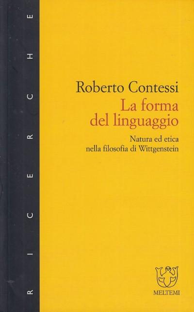La forma del linguaggio. natura ed etica nella filosofia di wittgenstein - Contessi Roberto