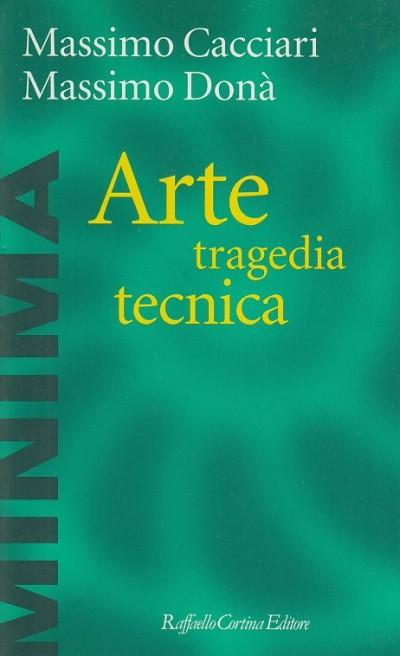 Arte tragedia tecnica - Cacciari Massimo - Dona' Massimo