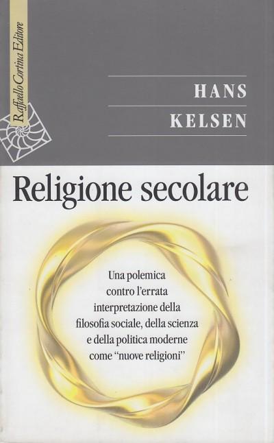 Religione secolare. una polemica contro l'errata interpretazione dellafilosofia sociale, della scienza e della politica moderne come nuove religioni - Kelsen Hans