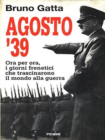 Agosto '39. ora per ora, i giorni frenetici che trascinarono il mondo alla guerra - Gatta Bruno