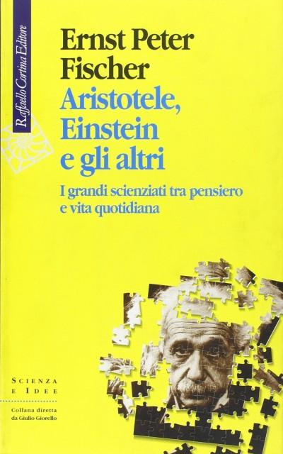 Aristotele, einstein e gli altri. i grandi scienziati tra pensiero e vita quotidiana - Fischer Peter Ernst