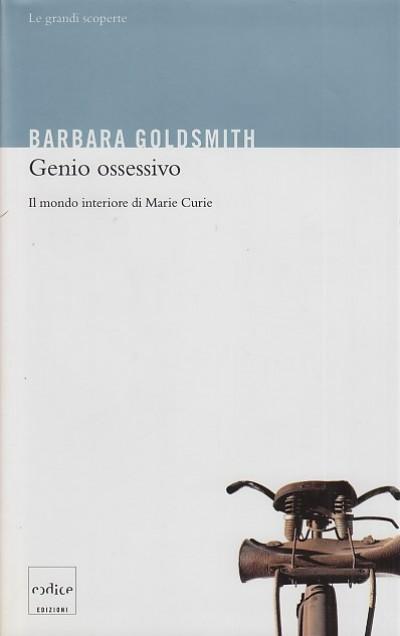 Genio ossessivo. il mondo interiore di marie curie - Goldsmith Barbara