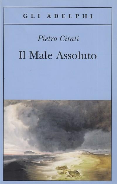 Il male assoluto. nel cuore del romanzo dell'ottocento - Citati Pietro
