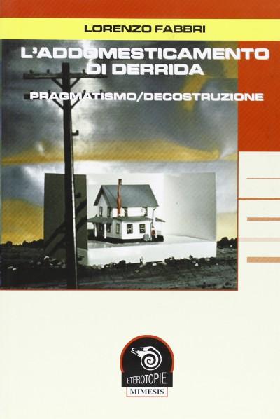 L'addomesticamento di derrida. pragmatismo/decostruzione - Fabbri Lorenzo