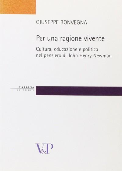 Per una ragione vivente. cultura, educazione e politica nel pensiero di john henry newman - Bonvegna Giuseppe