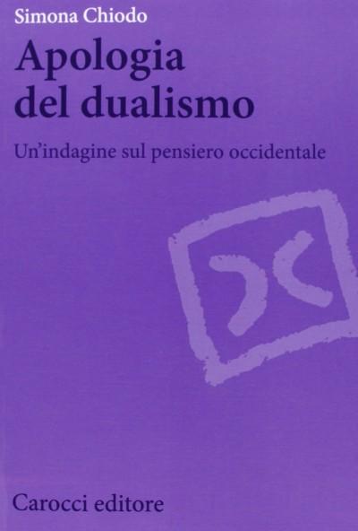 Apologia del dualismo. un'indagine sul pensiero occidentale - Chiodo Simona