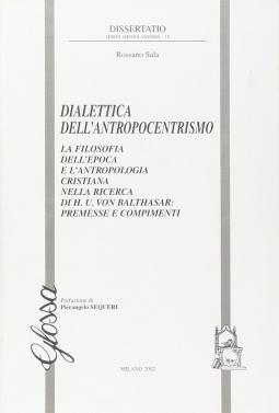 Dialettica dell'antropocentrismo. La filosofia dell'epoca e l'antropologia cristiana nella ricerca di H. U. von Balthasar: premesse e compimenti
