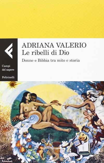 Le ribelli di dio. donne e bibbia tra mito e storia - Valerio Adriana