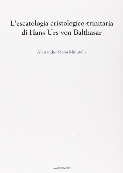 L'escatologia cristologico-trinitaria di hans urs von balthasar - Minutella Alessandro Maria