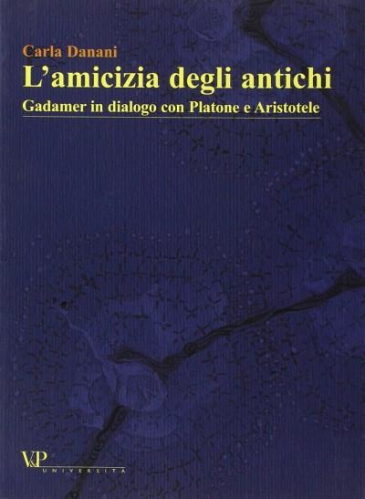 L'amicizia degli antichi. gadamer in dialogo con platone e aristotele - Danani Carla