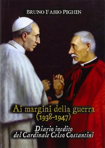 Ai margini della guerra 1938-1947 diario inedito del cardinale celso costantini - Pighin Bruno Fabio