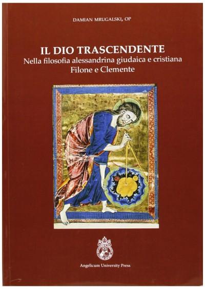Il dio trascendente nella filosofia alessandrina, giudaica e cristiana - Mrugalski Damian