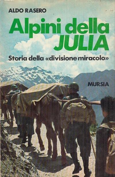Alpini della julia. storia della divizione miracolo - Rasero Aldo