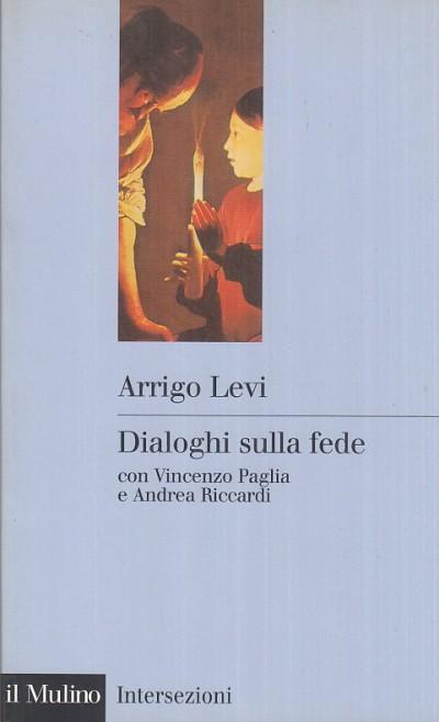Dialogo sulla fede con vincenzo paglia e andrea riccardi - Levi Arrigo