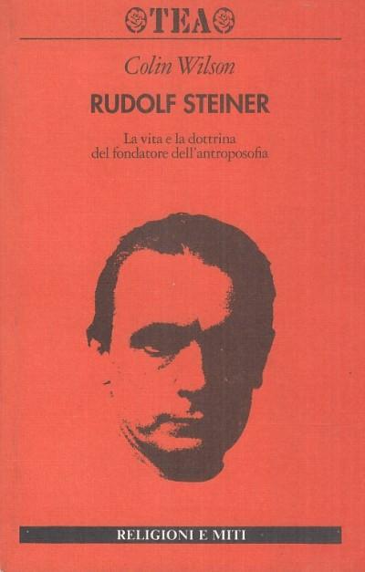 Rudolf steiner. la vita e la dottrina del fondatore dell'antroposofia - Wilson Colin