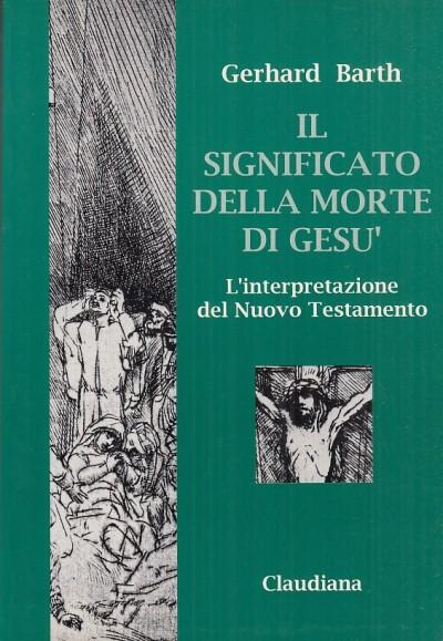 Il significato della morte di ges?. l'interpretazione del nuovo testamento - Barth Gerhard