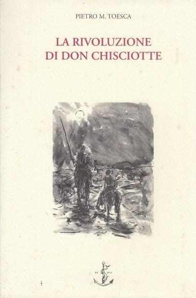La rivoluzione di don chisciotte teoria dell'intellettuale disorganico - Toesca M. Pietro