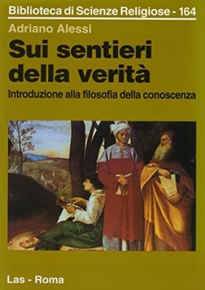 Sui sentieri della verita'. introduzione alla filosofia della conoscenza - Alessi Adriano