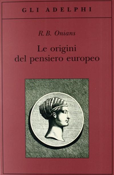 Le origini del pensiero europeo. intorno al corpo, la mente, l'anima, il mondo, il tempo e il destino - Onians R.b.