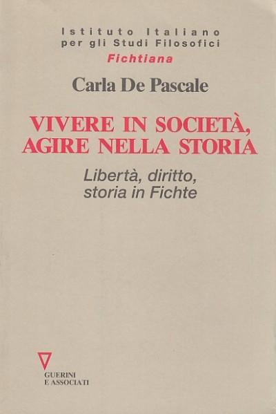 Vivere in societ?, agire nella storia. libert?, diritto, storia in fichte - De Pascale Carla