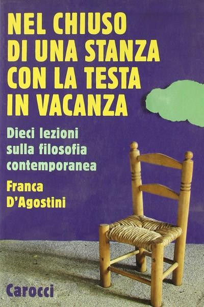 Nel chiuso di una stanza con la testa in vacanza. dieci lezioni sulla filosofia contemporanea - D'agostini Franca