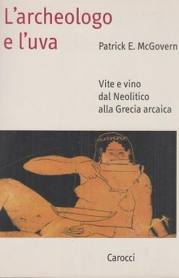 L'archeologo e l'uva. Vita e vino dal neolitico alla Grecia arcaica