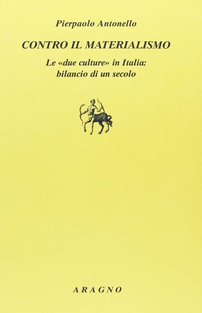 Contro il materialismo. le due culture in italia: bilancio di un secolo - Antonello Pierpaolo
