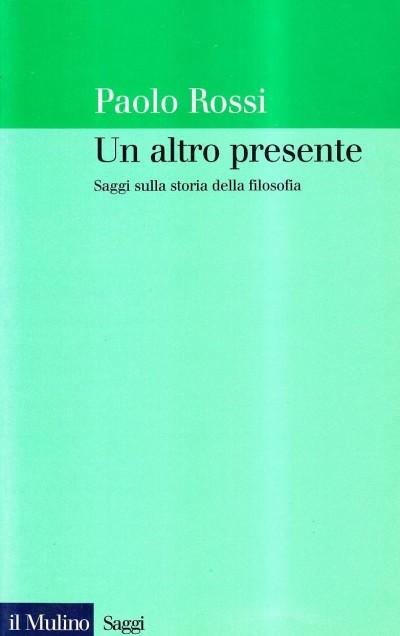 Un altro presente. saggi sulla storia della filosofia - Rossi Paolo