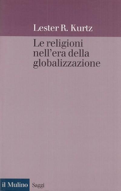 Le religioni nell'era della globalizzazione. una prospettiva sociologica - Kurtz R. Lester