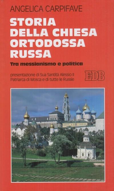 Storia della chiesa ortodossa russa. tra messianesimo e politica - Carpifave Angelica