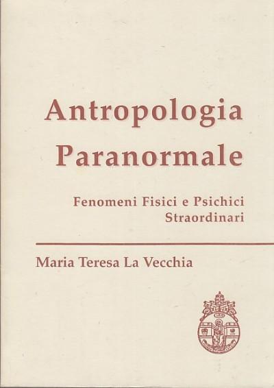 Antropologia paranormale. fenomeni fisici e psichici straordinari - La Vecchia Maria Teresa