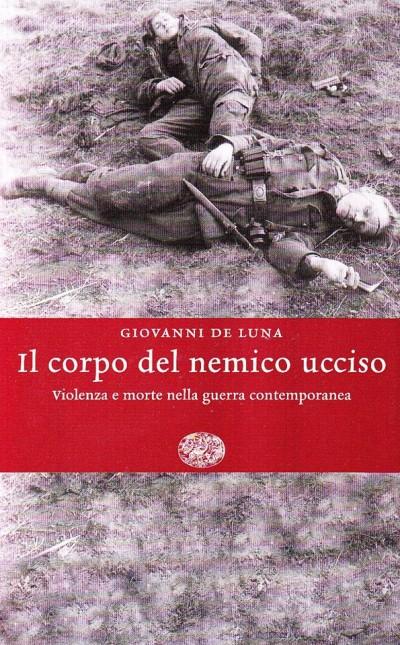 Il corpo del nemico ucciso. violenza e morte nella guerra contemporanea - De Luna Giovanni