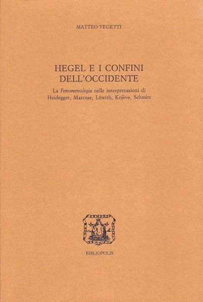 Hegel e i confini dell'occidente. la fenomenologia nelle interpretazioni di heidegger, marcuse, l?with, kojeve, schmitt - Vigetti Matteo