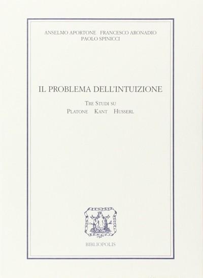 Il problema dell'intuizione. tre studi su platone, kant e husserl - Aportone Anselmo, Aronadio Francesco, Spinicci Paolo