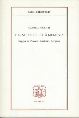Filosofia felicità memoria. Saggio su Platone, Cartesio, Bergson