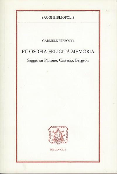 Filosofia felicità memoria. saggio su platone, cartesio, bergson - Perrotti Gabriele