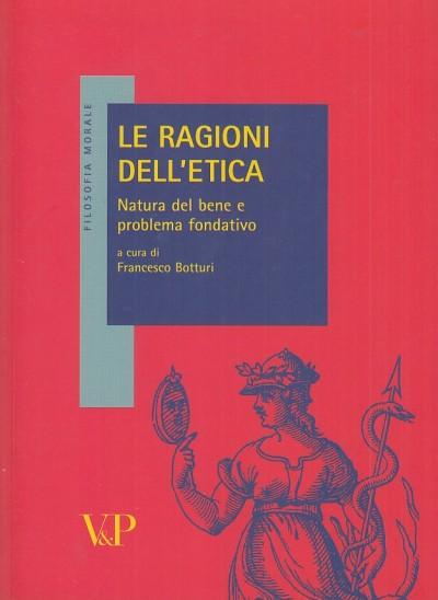 Le ragioni dell'etica. natura del bene e problema fondativo - Botturi Francesco (a Cura Di)