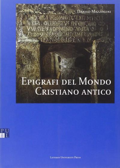 Epigrafi del mondo cristiano antico - Mazzoleni Danilo