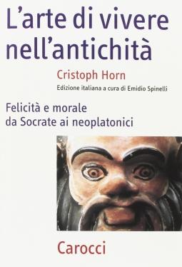 L'arte della vita nell'antichit?. Felicit? e morale da Socrate ai neoplatonici