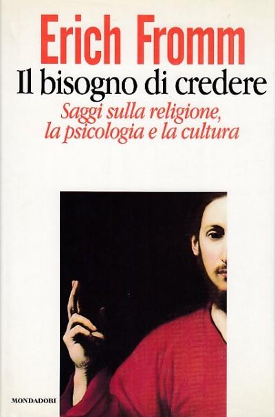 Il bisogno di credere. saggi sulla religione, la psicologia e la cultura - Fromm Erich