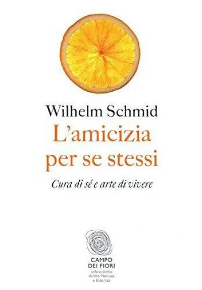 L'amicizia per se stessi. cura di s? e arte di vivere - Schmid Wilhelm