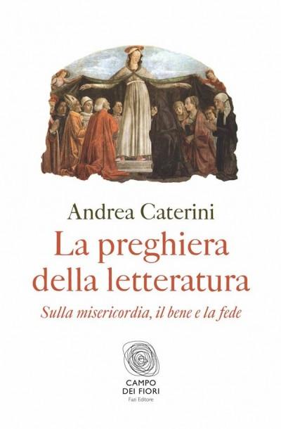La preghiera della letteratura. sulla misericordia, il bene e la fede - Caterini Andrea