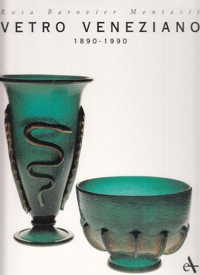 Vetro venezia 1890-1990 - Barovier Mentasti Rosa