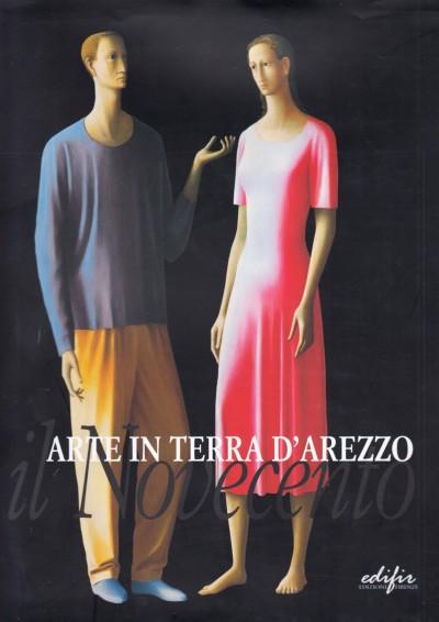 Arte in terra d'arezzo il novecento - Fornasari Liletta - Uzzani Giovanna (a Cura Di)