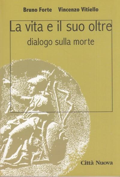 La vita e il suo oltre. dialogo sulla morte - Forte Bruno - Vitiello Vincenzo