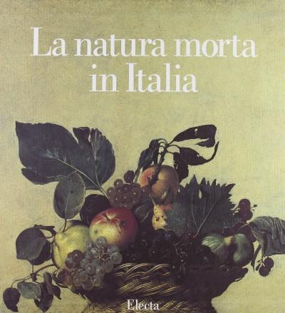 La natura morta in italia - Zeri Federico (direzione Scientifica)