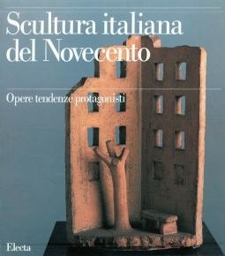 Scultura italiana del Novecento. Opere tendenze protagonisti