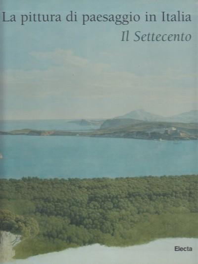 La pittura di paesaggio in italia. il settecento - Ottani Cavina Anna - Calbi Emilia (a Cura Di)