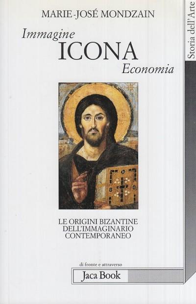 Immagine, icona, economia. le origini bizantine dell'immaginario contemporaneo - Mondzain Marie-jos?