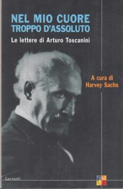 Nel mio cuore troppo d'assoluto. Le lettere di Arturo Toscanini